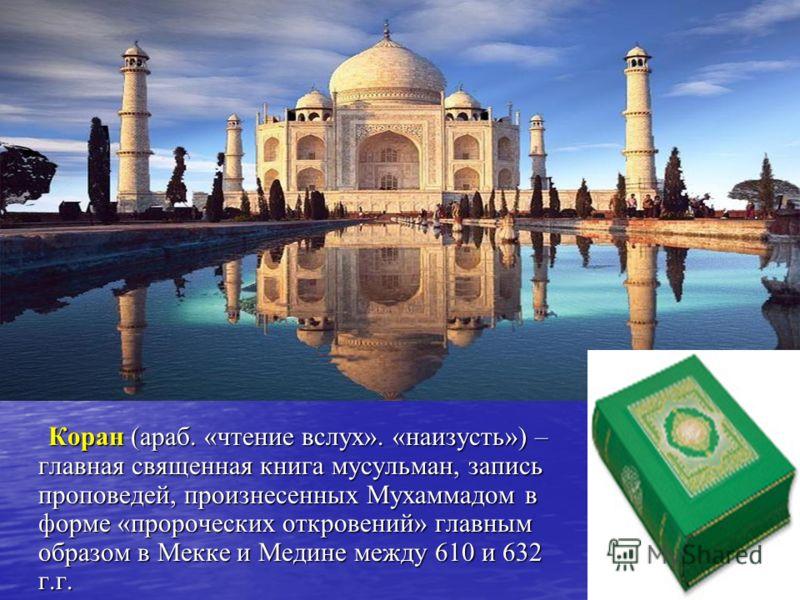 Коран (араб. «чтение вслух». «наизусть») – главная священная книга мусульман, запись проповедей, произнесенных Мухаммадом в форме «пророческих откровений» главным образом в Мекке и Медине между 610 и 632 г.г. Коран (араб. «чтение вслух». «наизусть»)