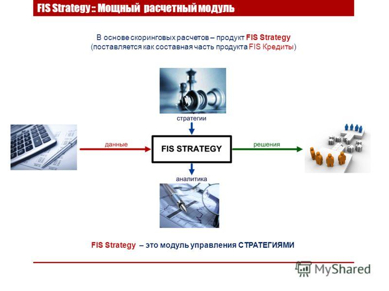 В основе скоринговых расчетов – продукт FIS Strategy (поставляется как составная часть продукта FIS Кредиты) FIS Strategy – это модуль управления СТРАТЕГИЯМИ FIS Strategy :: Мощный расчетный модуль