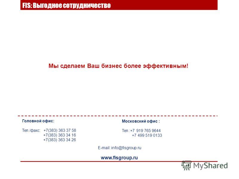 FIS: Выгодное сотрудничество Мы сделаем Ваш бизнес более эффективным! E-mail: info@fisgroup.ru www.fisgroup.ru Головной офис: Тел./факс: +7(383) 363 37 58 +7(383) 363 34 16 +7(383) 363 34 26 Московский офис : Тел.:+7 919 765 9644 +7 499 519 0133