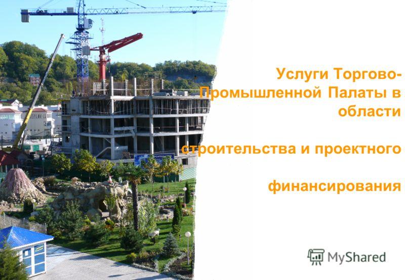 Услуги Торгово- Промышленной Палаты в области строительства и проектного финансирования
