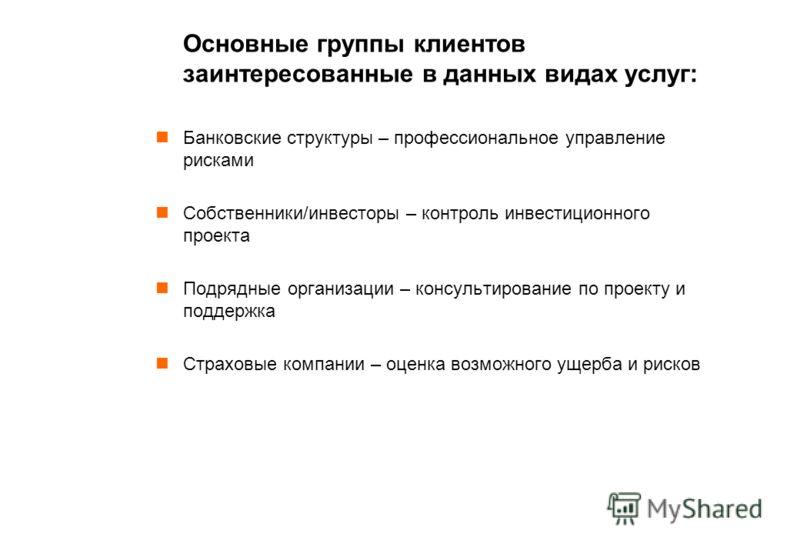 Основные группы клиентов заинтересованные в данных видах услуг: Банковские структуры – профессиональное управление рисками Собственники/инвесторы – контроль инвестиционного проекта Подрядные организации – консультирование по проекту и поддержка Страх