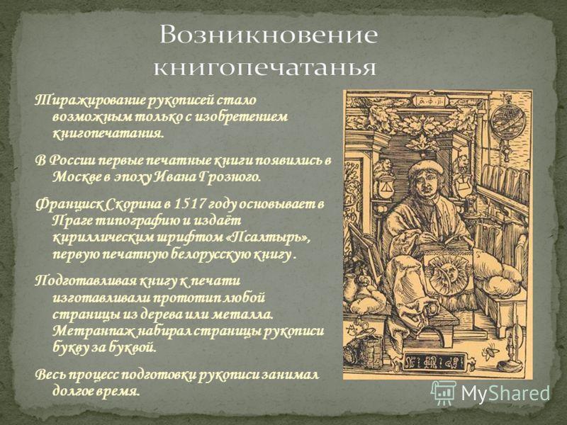Тиражирование рукописей стало возможным только с изобретением книгопечатания. В России первые печатные книги появились в Москве в эпоху Ивана Грозного. Франциск Скорина в 1517 году основывает в Праге типографию и издаёт кириллическим шрифтом «Псалтыр