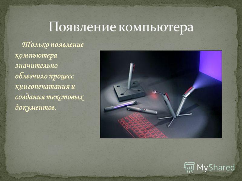 Только появление компьютера значительно облегчило процесс книгопечатания и создания текстовых документов.