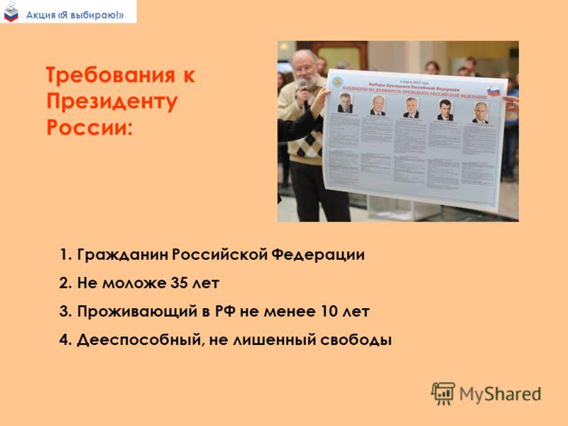 Требования к Президенту России: 1. Гражданин Российской Федерации 2. Не моложе 35 лет 3. Проживающий в РФ не менее 10 лет 4. Дееспособный, не лишенный свободы