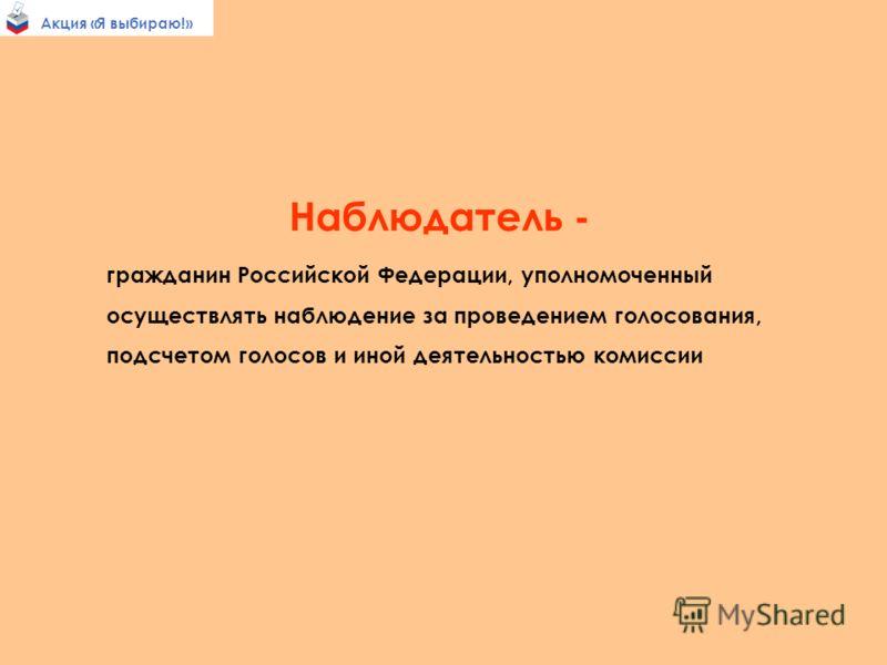 Акция «Я выбираю!» Наблюдатель - гражданин Российской Федерации, уполномоченный осуществлять наблюдение за проведением голосования, подсчетом голосов и иной деятельностью комиссии