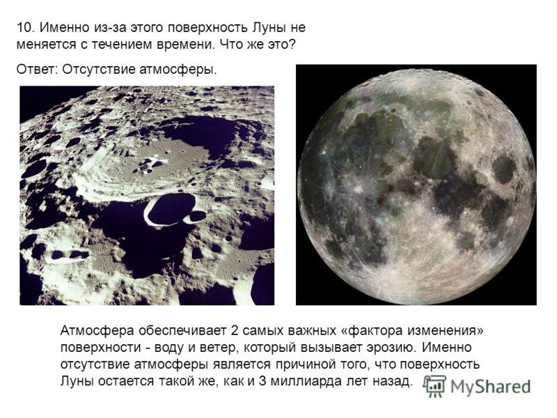 10. Именно из-за этого поверхность Луны не меняется с течением времени. Что же это? Ответ: Отсутствие атмосферы. Атмосфера обеспечивает 2 самых важных «фактора изменения» поверхности - воду и ветер, который вызывает эрозию. Именно отсутствие атмосфер