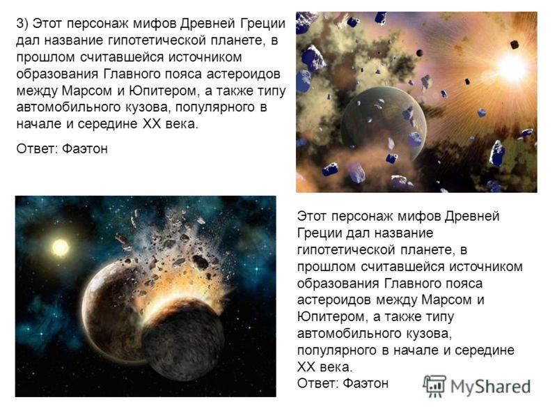 3) Этот персонаж мифов Древней Греции дал название гипотетической планете, в прошлом считавшейся источником образования Главного пояса астероидов между Марсом и Юпитером, а также типу автомобильного кузова, популярного в начале и середине XX века. От