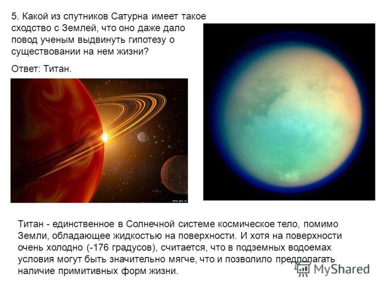 5. Какой из спутников Сатурна имеет такое сходство с Землей, что оно даже дало повод ученым выдвинуть гипотезу о существовании на нем жизни? Ответ: Титан. Титан - единственное в Солнечной системе космическое тело, помимо Земли, обладающее жидкостью н