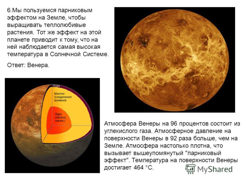 6.Мы пользуемся парниковым эффектом на Земле, чтобы выращивать теплолюбивые растения. Тот же эффект на этой планете приводит к тому, что на ней наблюдается самая высокая температура в Солнечной Системе. Ответ: Венера. Атмосфера Венеры на 96 процентов
