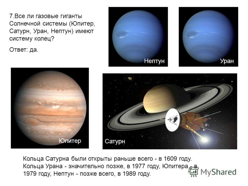 7.Все ли газовые гиганты Солнечной системы (Юпитер, Сатурн, Уран, Нептун) имеют систему колец? Ответ: да. Кольца Сатурна были открыты раньше всего - в 1609 году. Кольца Урана - значительно позже, в 1977 году, Юпитера - в 1979 году, Нептун - позже все