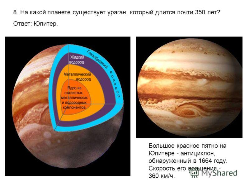 8. На какой планете существует ураган, который длится почти 350 лет? Ответ: Юпитер. Большое красное пятно на Юпитере - антициклон, обнаруженный в 1664 году. Скорость его вращения - 360 км/ч.