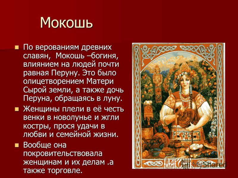 Мокошь По верованиям древних славян, Мокошь –богиня, влиянием на людей почти равная Перуну. Это было олицетворением Матери Сырой земли, а также дочь Перуна, обращаясь в луну. По верованиям древних славян, Мокошь –богиня, влиянием на людей почти равна