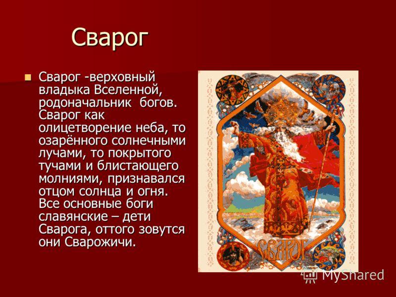 Сварог Сварог -верховный владыка Вселенной, родоначальник богов. Сварог как олицетворение неба, то озарённого солнечными лучами, то покрытого тучами и блистающего молниями, признавался отцом солнца и огня. Все основные боги славянские – дети Сварога,