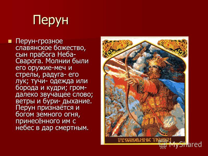 Перун Перун-грозное славянское божество, сын прабога Неба- Сварога. Молнии были его оружие-меч и стрелы, радуга- его лук; тучи- одежда или борода и кудри; гром- далеко звучащее слово; ветры и бури- дыхание. Перун признаётся и богом земного огня, прин