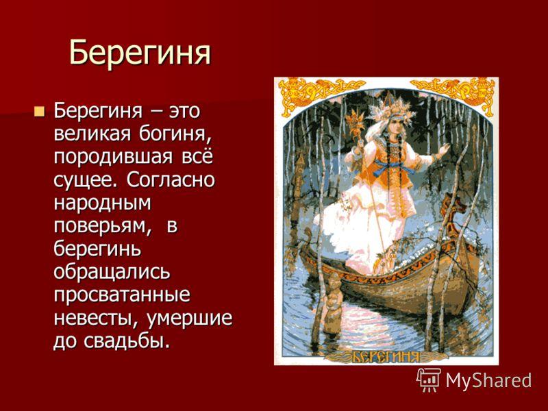 Берегиня Берегиня – это великая богиня, породившая всё сущее. Согласно народным поверьям, в берегинь обращались просватанные невесты, умершие до свадьбы. Берегиня – это великая богиня, породившая всё сущее. Согласно народным поверьям, в берегинь обра