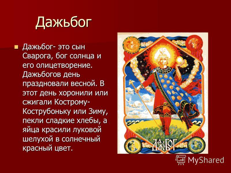 Дажьбог Дажьбог- это сын Сварога, бог солнца и его олицетворение. Дажьбогов день праздновали весной. В этот день хоронили или сжигали Кострому- Кострубоньку или Зиму, пекли сладкие хлебы, а яйца красили луковой шелухой в солнечный красный цвет. Дажьб