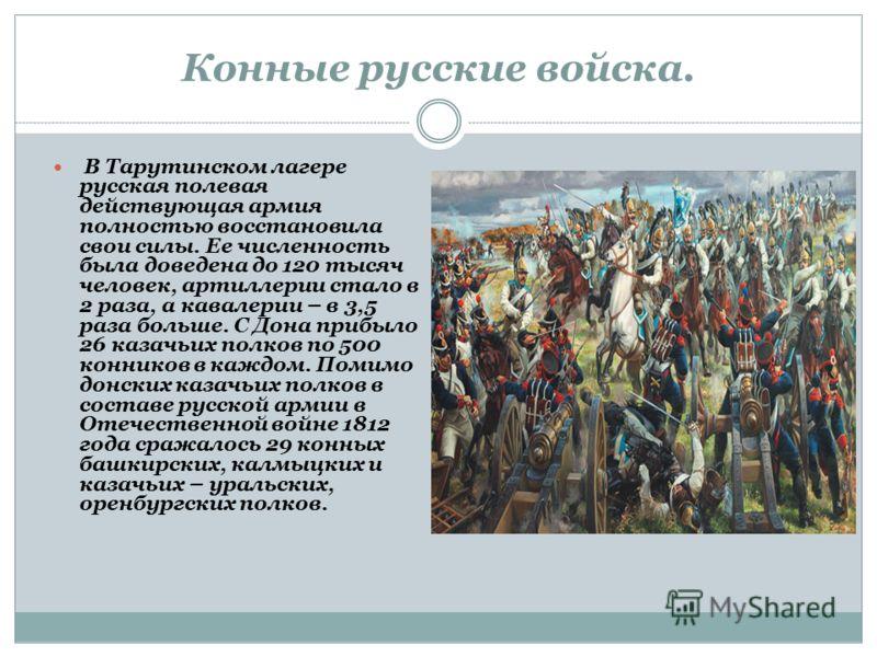 В армии Наполеона I в 1812 было 4 кавалерийских корпуса (около 40 тысяч человек). Русская кавалерия в 1812 состояла из 65 кавалерийских полков (5 гвардейских, 8 кирасирских, 36драгунских, 11 гусарских, 5 уланских). Из большей части полков было сформи