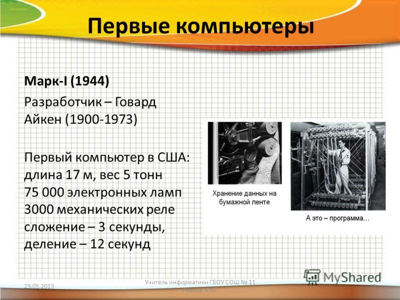 Первые компьютеры Марк-I (1944) Разработчик – Говард Айкен (1900-1973) Первый компьютер в США: длина 17 м, вес 5 тонн 75 000 электронных ламп 3000 механических реле сложение – 3 секунды, деление – 12 секунд 23.05.2013 Учитель информатики ГБОУ СОШ 11