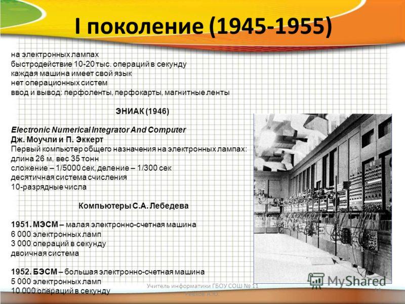 I поколение (1945-1955) на электронных лампах быстродействие 10-20 тыс. операций в секунду каждая машина имеет свой язык нет операционных систем ввод и вывод: перфоленты, перфокарты, магнитные ленты ЭНИАК (1946) Electronic Numerical Integrator And Co