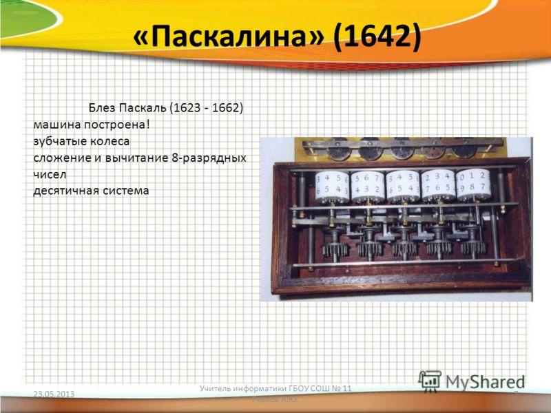 «Паскалина» (1642) Блез Паскаль (1623 - 1662) машина построена! зубчатые колеса сложение и вычитание 8-разрядных чисел десятичная система 23.05.2013 Учитель информатики ГБОУ СОШ 11 Ревков А.Ю. 7