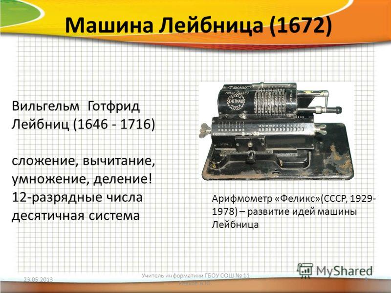 Машина Лейбница (1672) Вильгельм Готфрид Лейбниц (1646 - 1716) сложение, вычитание, умножение, деление! 12-разрядные числа десятичная система Арифмометр «Феликс»(СССР, 1929- 1978) – развитие идей машины Лейбница 23.05.2013 Учитель информатики ГБОУ СО