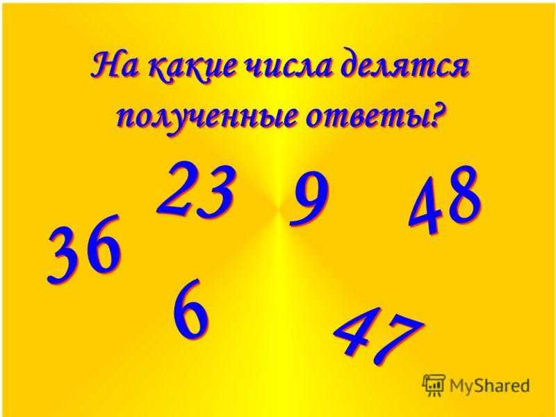 На какие числа делятся полученные ответы? 36 23 9 9 48 6 6 47