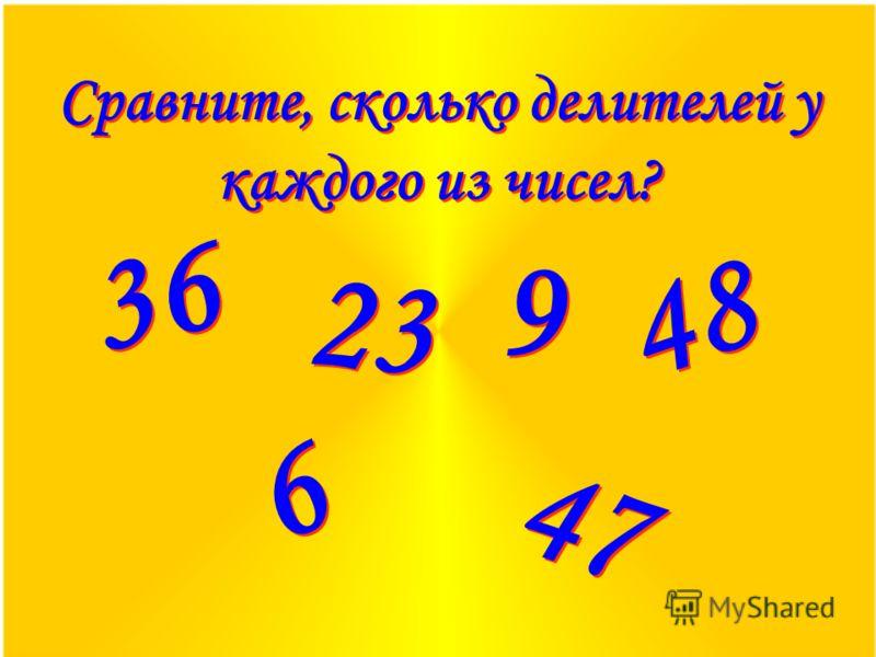 Сравните, сколько делителей у каждого из чисел? 36 23 9 9 48 6 6 47
