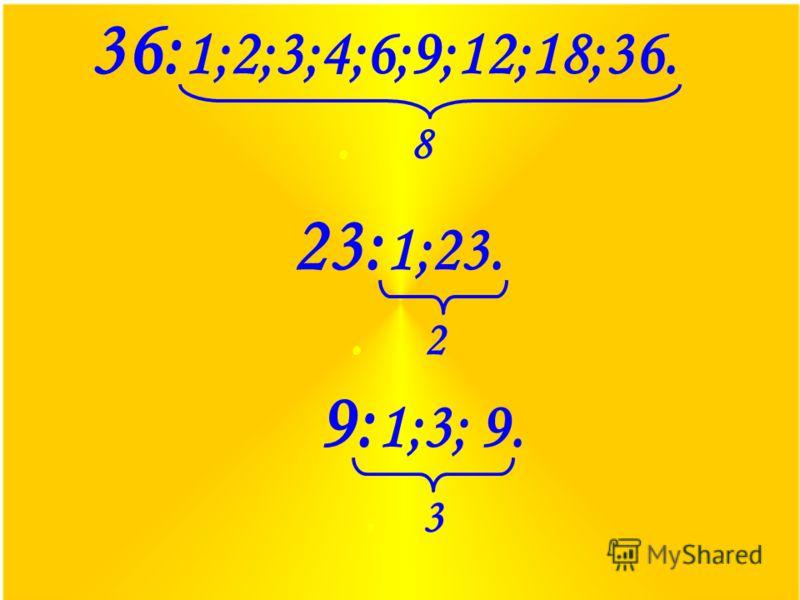36: 1;2;3;4;6;9;12;18;36.. 8 23: 1;23.. 2 9: 1;3; 9.. 3