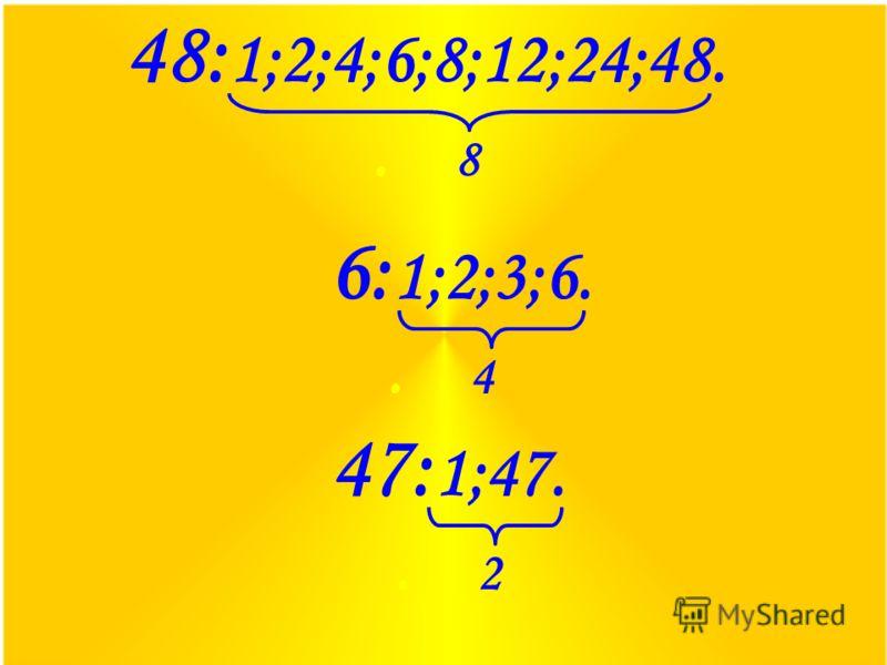 48: 1;2;4;6;8;12;24;48.. 8 6: 1;2;3;6.. 4 47: 1;47.. 2