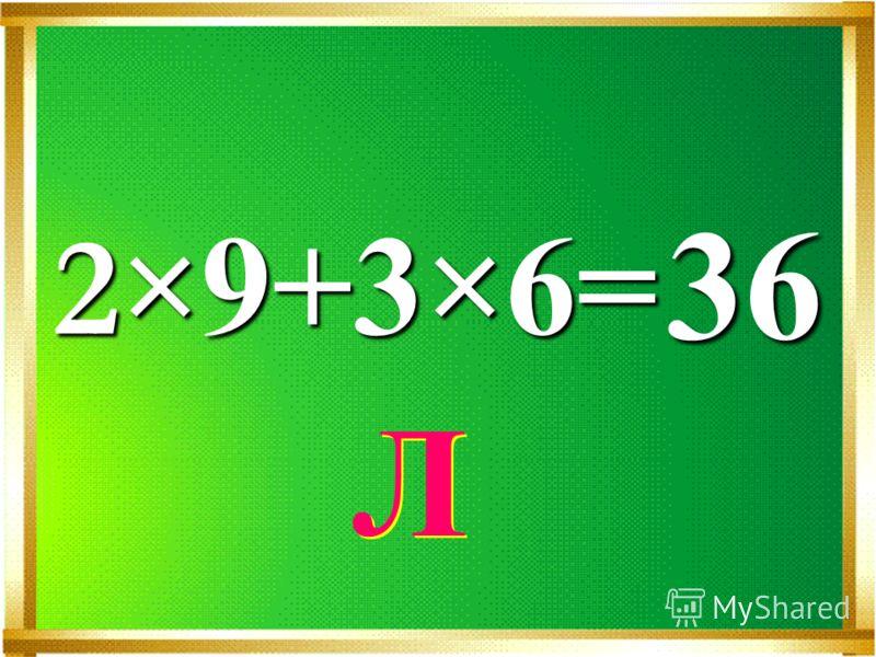 2 ×9+3×6= 36 Л Л