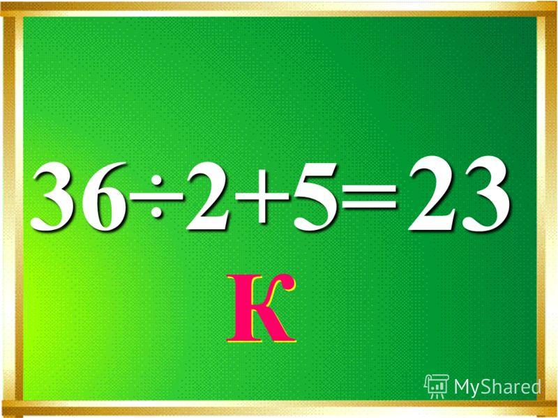36÷2+5= 23 К К
