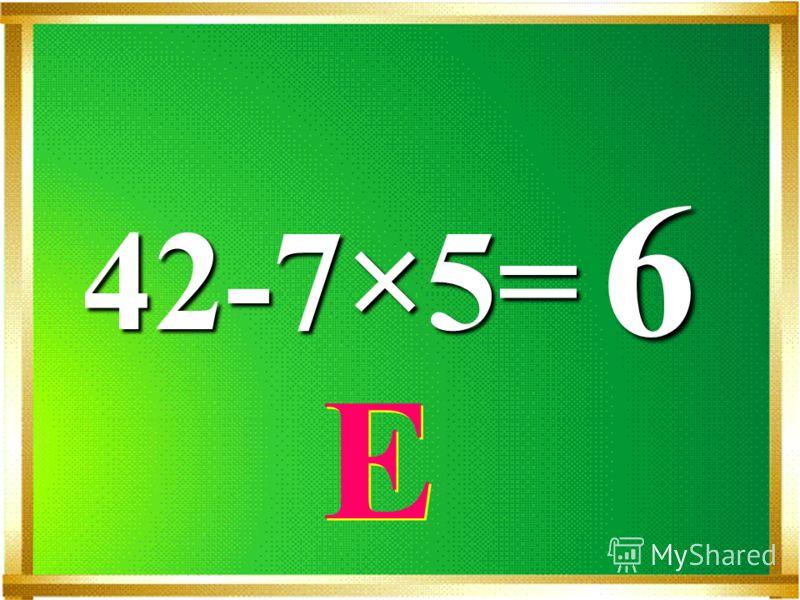 42-7×5= 6 Е Е
