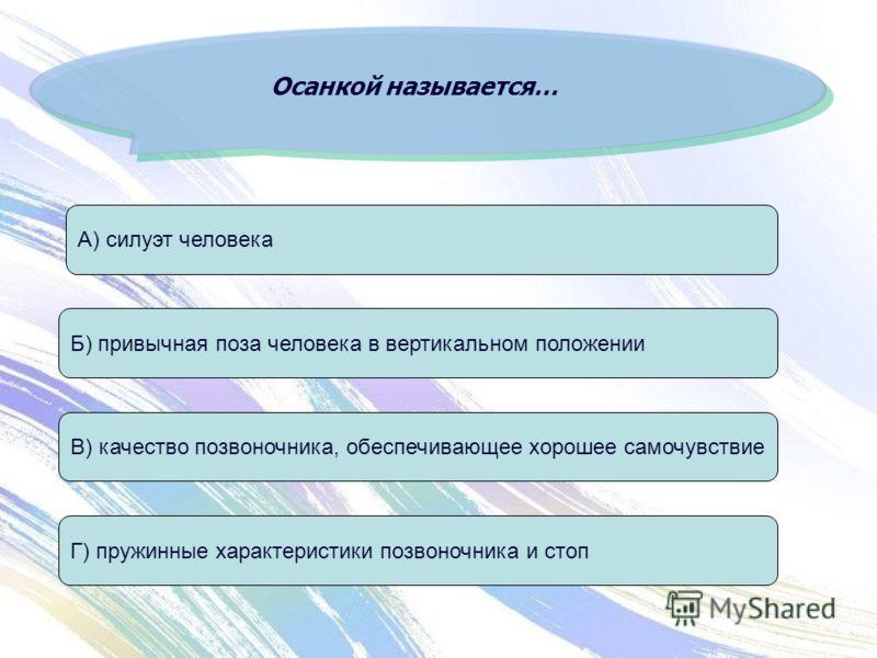 Осанкой называется… А) силуэт человека В) качество позвоночника, обеспечивающее хорошее самочувствие Б) привычная поза человека в вертикальном положении Г) пружинные характеристики позвоночника и стоп