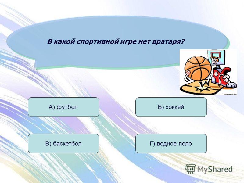 В какой спортивной игре нет вратаря? А) футбол В) баскетбол Б) хоккей Г) водное поло