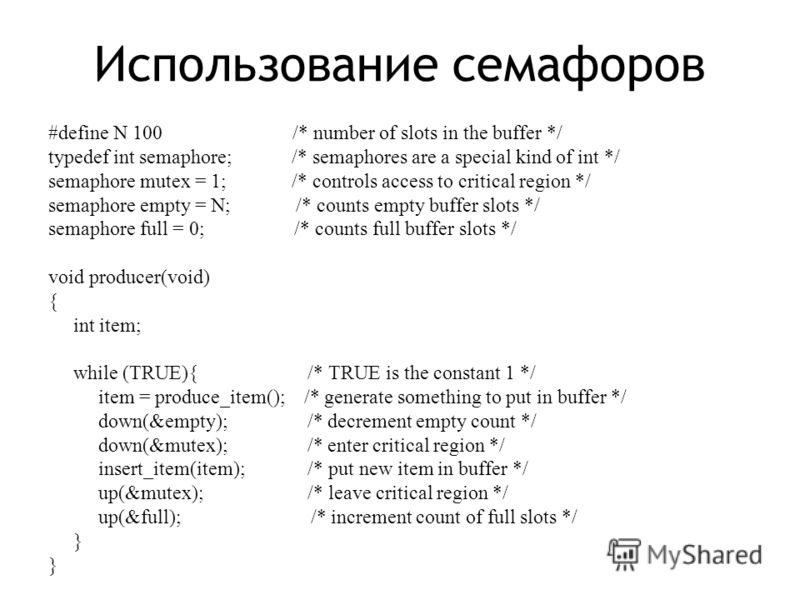 Использование семафоров #define N 100 /* number of slots in the buffer */ typedef int semaphore; /* semaphores are a special kind of int */ semaphore mutex = 1; /* controls access to critical region */ semaphore empty = N; /* counts empty buffer slot