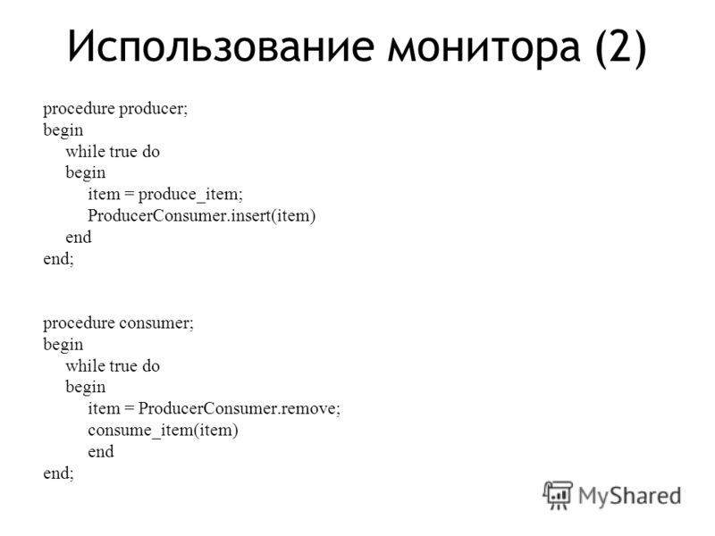 Использование монитора (2) procedure producer; begin while true do begin item = produce_item; ProducerConsumer.insert(item) end end; procedure consumer; begin while true do begin item = ProducerConsumer.remove; consume_item(item) end end;