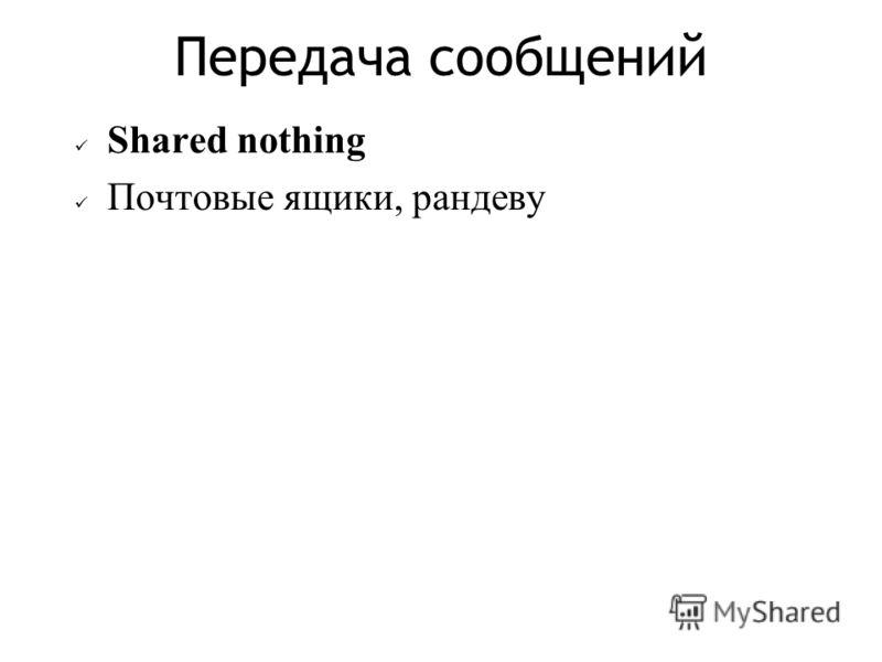 Передача сообщений Shared nothing Почтовые ящики, рандеву