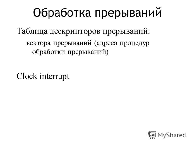 Обработка прерываний Таблица дескрипторов прерываний: вектора прерываний (адреса процедур обработки прерываний) Clock interrupt