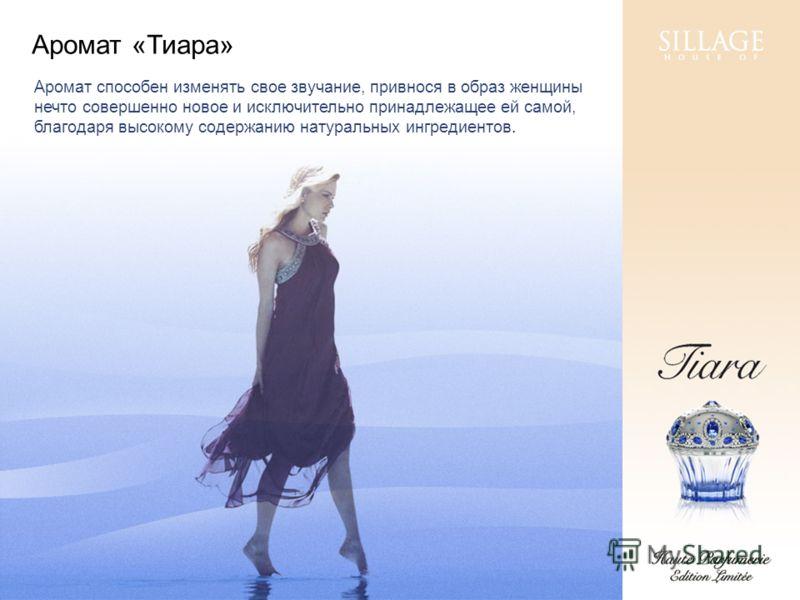 Аромат «Тиара» Аромат способен изменять свое звучание, привнося в образ женщины нечто совершенно новое и исключительно принадлежащее ей самой, благодаря высокому содержанию натуральных ингредиентов.