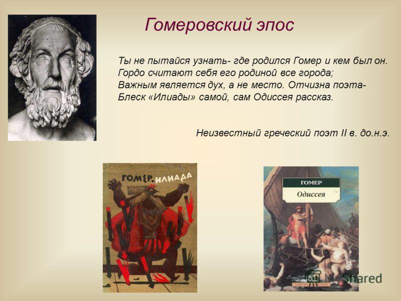 Гомеровский эпос Ты не пытайся узнать- где родился Гомер и кем был он. Гордо считают себя его родиной все города; Важным является дух, а не место. Отчизна поэта- Блеск «Илиады» самой, сам Одиссея рассказ. Неизвестный греческий поэт II в. до.н.э.