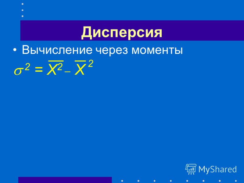 Дисперсия Вычисление через моменты 2 = X 2 _ X 2