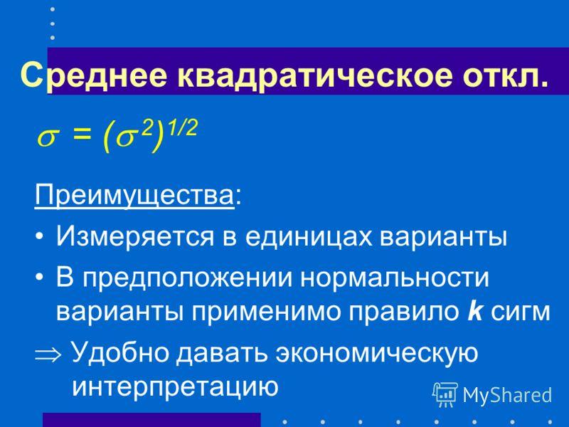 Среднее квадратическое откл. = ( 2 ) 1/2 Преимущества: Измеряется в единицах варианты В предположении нормальности варианты применимо правило k сигм Удобно давать экономическую интерпретацию
