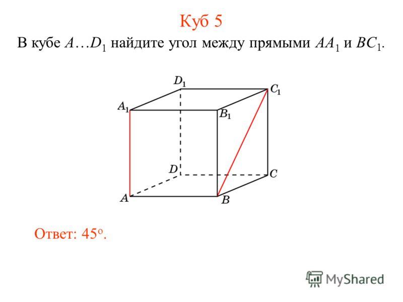 В кубе A…D 1 найдите угол между прямыми AA 1 и BC 1. Ответ: 45 o. Куб 5