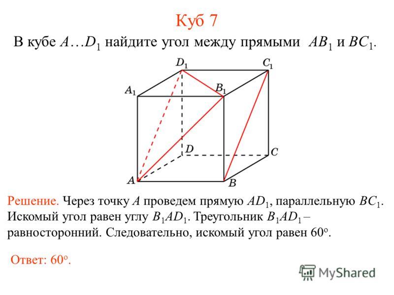 В кубе A…D 1 найдите угол между прямыми AB 1 и BC 1. Куб 7 Решение. Через точку A проведем прямую AD 1, параллельную BC 1. Искомый угол равен углу B 1 AD 1. Треугольник B 1 AD 1 – равносторонний. Следовательно, искомый угол равен 60 о. Ответ: 60 о.