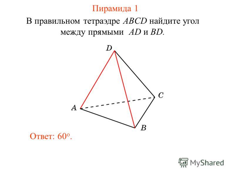 В правильном тетраэдре ABCD найдите угол между прямыми AD и BD. Ответ: 60 o. Пирамида 1
