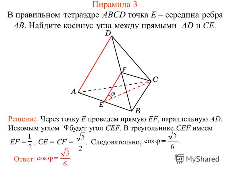 В правильном тетраэдре ABCD точка E – середина ребра AB. Найдите косинус угла между прямыми AD и CE. Решение. Через точку E проведем прямую EF, параллельную AD. Искомым углом будет угол CEF. В треугольнике CEF имеем EF =, CE = CF = Следовательно, Отв