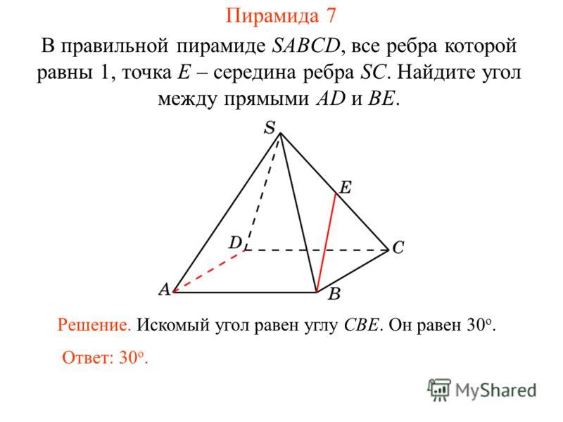 В правильной пирамиде SABCD, все ребра которой равны 1, точка E – середина ребра SC. Найдите угол между прямыми AD и BE. Ответ: 30 о. Решение. Искомый угол равен углу CBE. Он равен 30 о. Пирамида 7