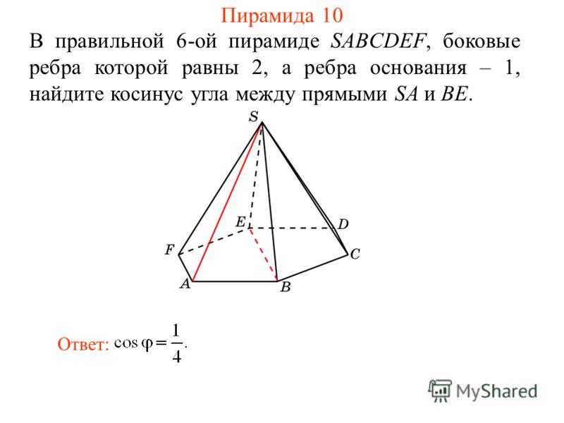 В правильной 6-ой пирамиде SABCDEF, боковые ребра которой равны 2, а ребра основания – 1, найдите косинус угла между прямыми SA и BE. Ответ: Пирамида 10