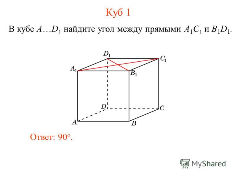 В кубе A…D 1 найдите угол между прямыми A 1 C 1 и B 1 D 1. Ответ: 90 o. Куб 1