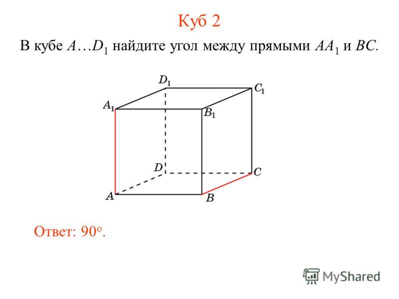 В кубе A…D 1 найдите угол между прямыми AA 1 и BC. Ответ: 90 o. Куб 2